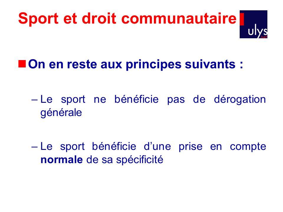 Sport et droit communautaire On en reste aux principes suivants : –Le sport ne bénéficie pas de dérogation générale –Le sport bénéficie dune prise en