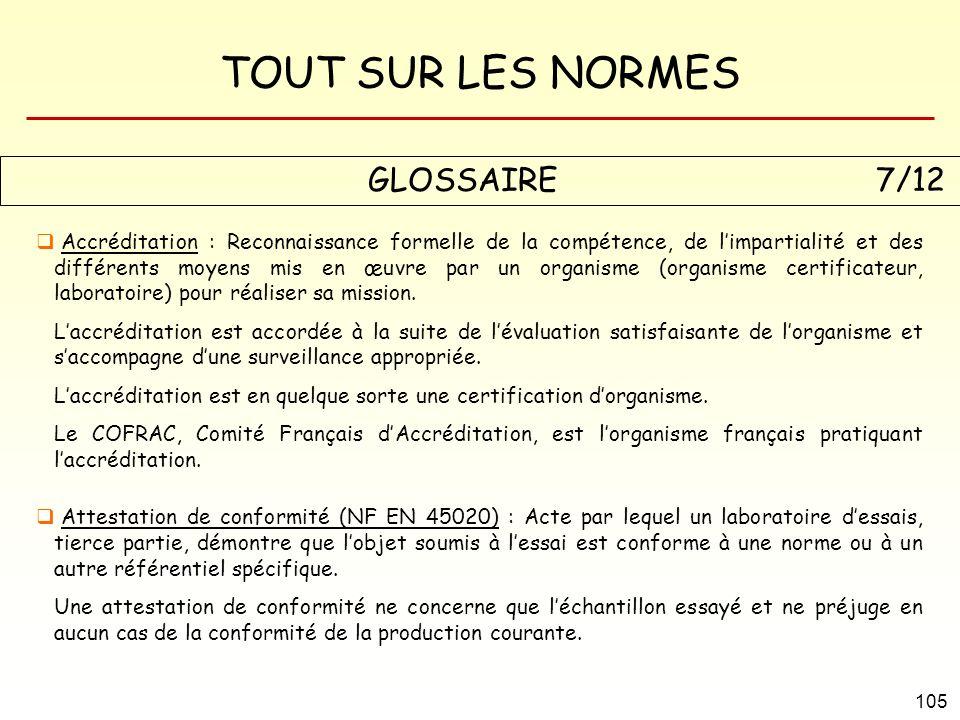 TOUT SUR LES NORMES 105 GLOSSAIRE 7/12 Accréditation : Reconnaissance formelle de la compétence, de limpartialité et des différents moyens mis en œuvr