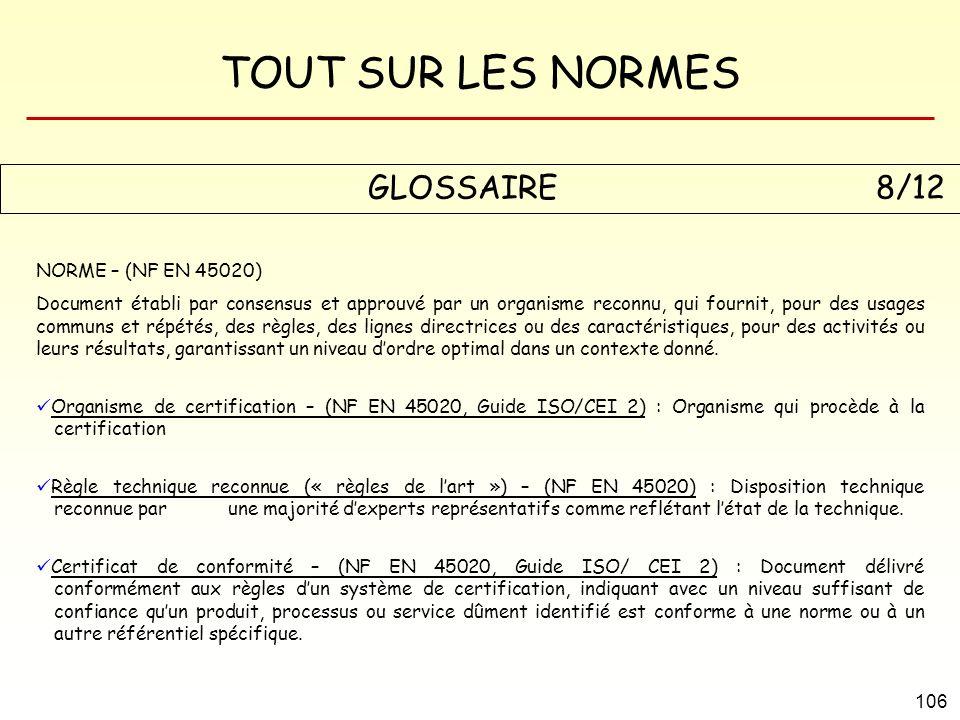 TOUT SUR LES NORMES 106 GLOSSAIRE 8/12 NORME – (NF EN 45020) Document établi par consensus et approuvé par un organisme reconnu, qui fournit, pour des