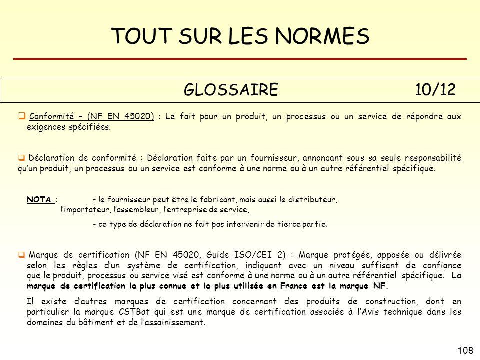 TOUT SUR LES NORMES 108 GLOSSAIRE 10/12 Conformité – (NF EN 45020) : Le fait pour un produit, un processus ou un service de répondre aux exigences spé