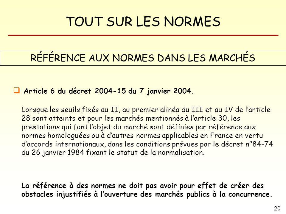 TOUT SUR LES NORMES 20 RÉFÉRENCE AUX NORMES DANS LES MARCHÉS Article 6 du décret 2004-15 du 7 janvier 2004. Lorsque les seuils fixés au II, au premier