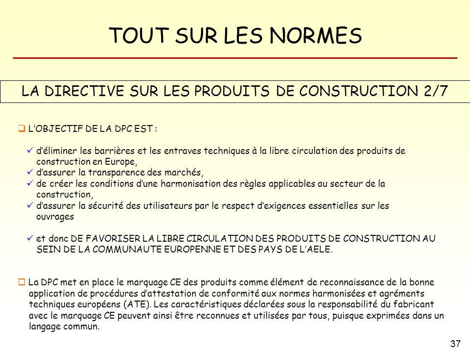 TOUT SUR LES NORMES 37 LA DIRECTIVE SUR LES PRODUITS DE CONSTRUCTION 2/7 LOBJECTIF DE LA DPC EST : déliminer les barrières et les entraves techniques
