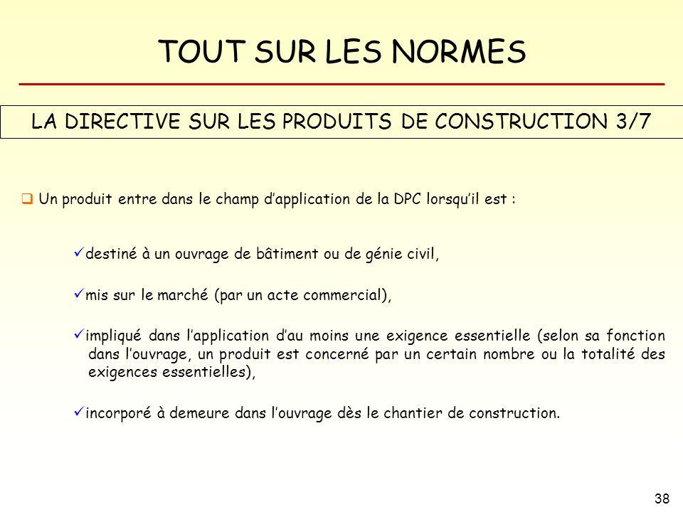 TOUT SUR LES NORMES 38 LA DIRECTIVE SUR LES PRODUITS DE CONSTRUCTION 3/7 Un produit entre dans le champ dapplication de la DPC lorsquil est : destiné