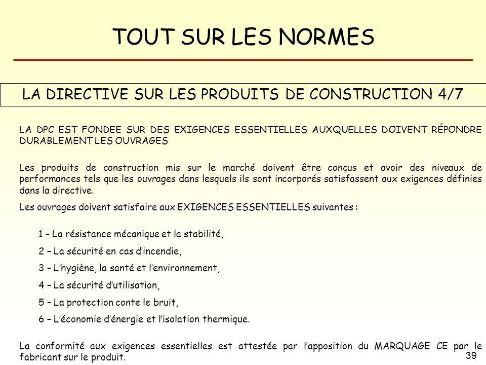 TOUT SUR LES NORMES 39 LA DIRECTIVE SUR LES PRODUITS DE CONSTRUCTION 4/7 LA DPC EST FONDEE SUR DES EXIGENCES ESSENTIELLES AUXQUELLES DOIVENT RÉPONDRE