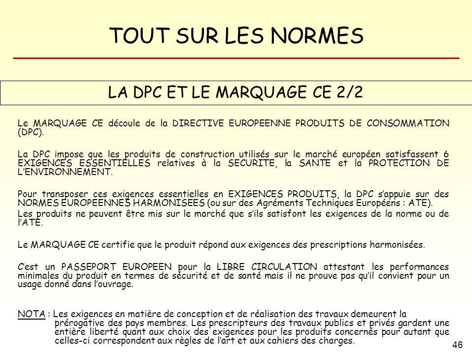 TOUT SUR LES NORMES 46 LA DPC ET LE MARQUAGE CE 2/2 Le MARQUAGE CE découle de la DIRECTIVE EUROPEENNE PRODUITS DE CONSOMMATION (DPC). La DPC impose qu