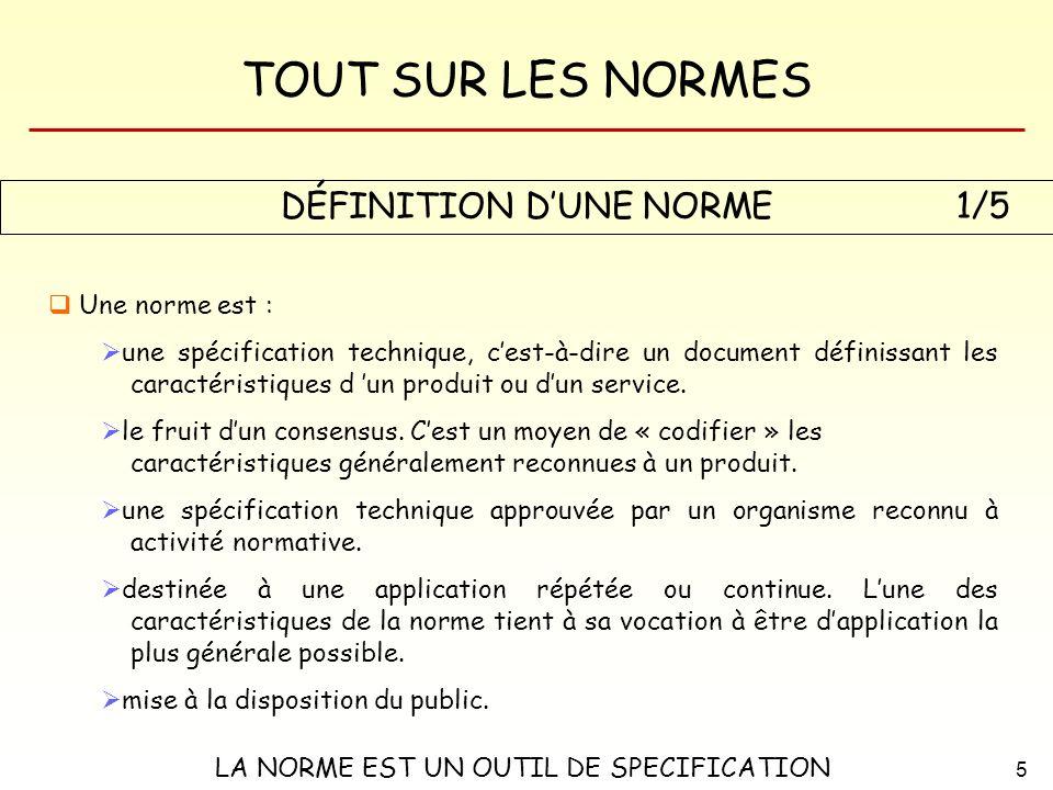 TOUT SUR LES NORMES 5 DÉFINITION DUNE NORME Une norme est : une spécification technique, cest-à-dire un document définissant les caractéristiques d un