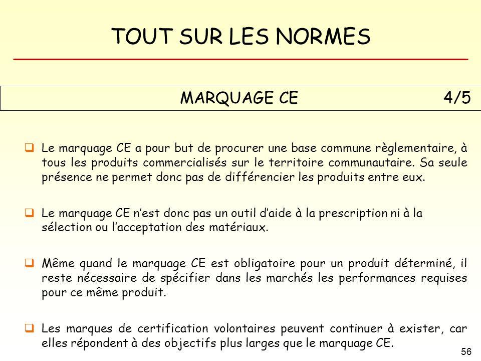TOUT SUR LES NORMES 56 Le marquage CE a pour but de procurer une base commune règlementaire, à tous les produits commercialisés sur le territoire comm