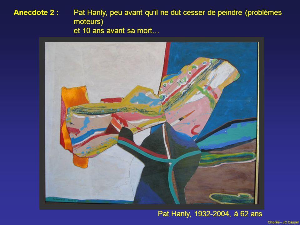 Chorée – JC Cassel Pat Hanly, 1932-2004, à 62 ans Anecdote 2 : Pat Hanly, peu avant quil ne dut cesser de peindre (problèmes moteurs) et 10 ans avant