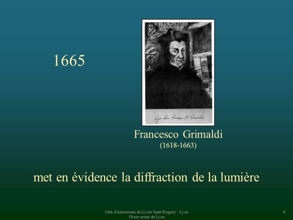 Club d Astronomie du Lycée Saint Exupéry - Lyon Observatoire de Lyon 6 1665 Francesco Grimaldi (1618-1663) met en évidence la diffraction de la lumière