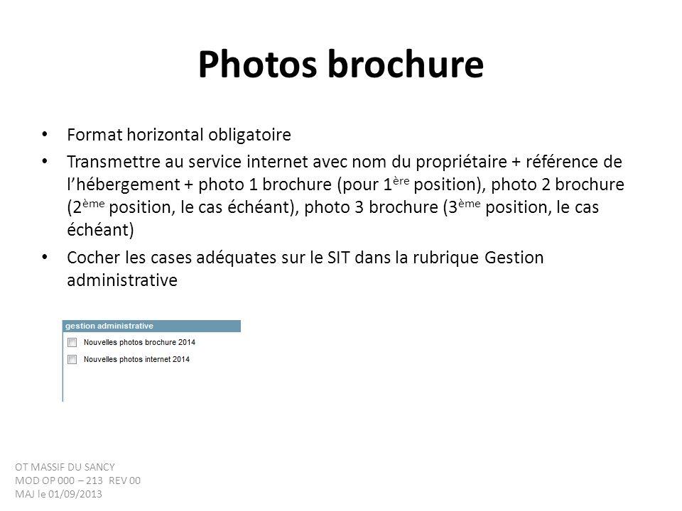 Photos brochure Format horizontal obligatoire Transmettre au service internet avec nom du propriétaire + référence de lhébergement + photo 1 brochure (pour 1 ère position), photo 2 brochure (2 ème position, le cas échéant), photo 3 brochure (3 ème position, le cas échéant) Cocher les cases adéquates sur le SIT dans la rubrique Gestion administrative OT MASSIF DU SANCY MOD OP 000 – 213 REV 00 MAJ le 01/09/2013