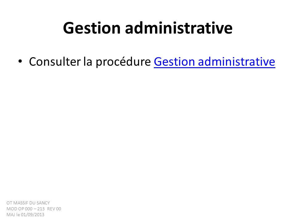 Gestion administrative Consulter la procédure Gestion administrativeGestion administrative OT MASSIF DU SANCY MOD OP 000 – 213 REV 00 MAJ le 01/09/2013