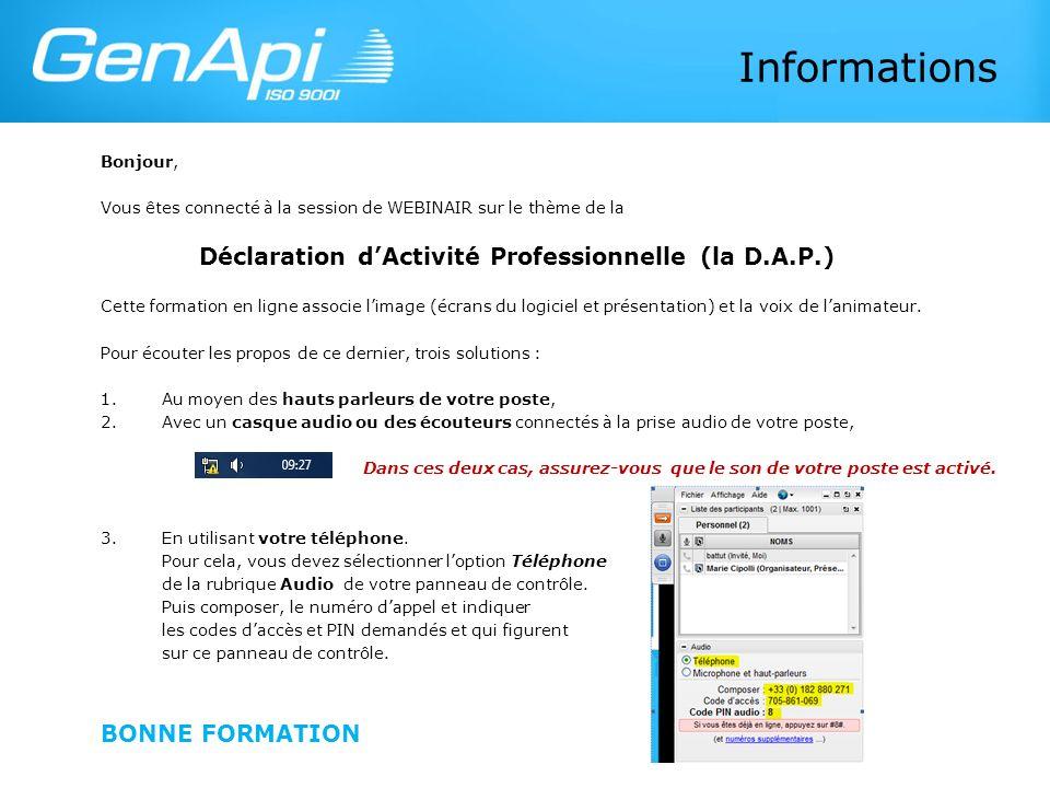 Informations Bonjour, Vous êtes connecté à la session de WEBINAIR sur le thème de la Déclaration dActivité Professionnelle (la D.A.P.) Cette formation en ligne associe limage (écrans du logiciel et présentation) et la voix de lanimateur.
