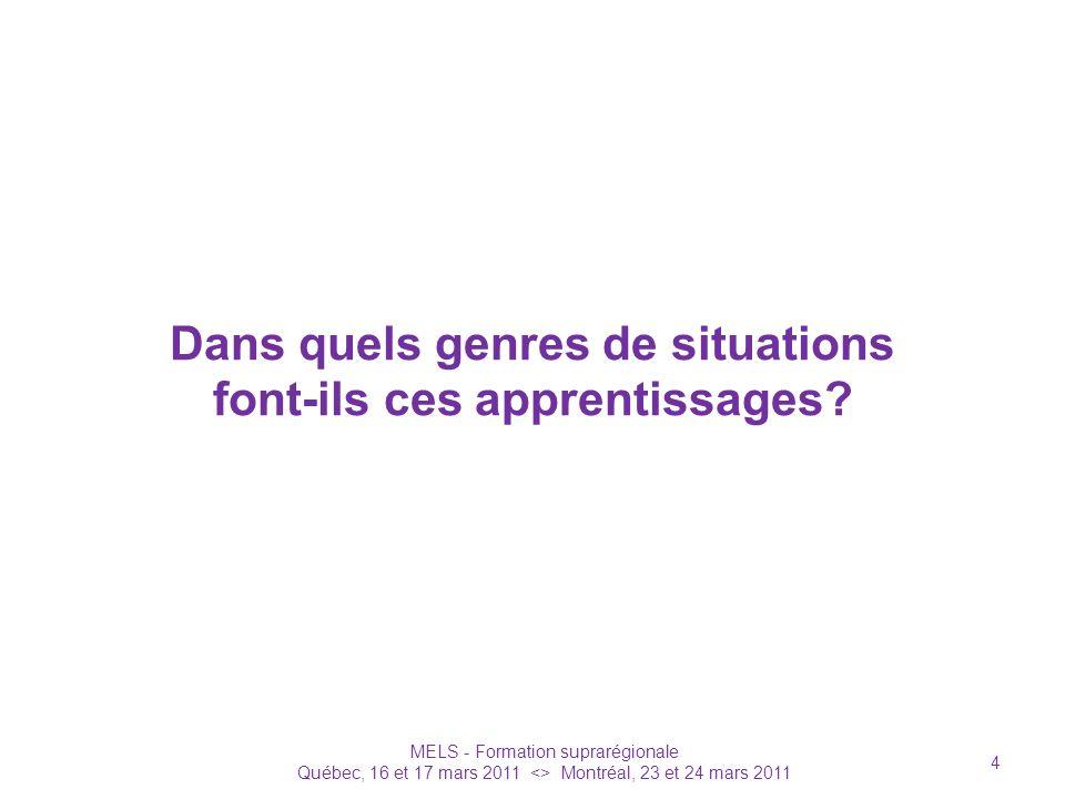 Dans quels genres de situations font-ils ces apprentissages? MELS - Formation suprarégionale Québec, 16 et 17 mars 2011 <> Montréal, 23 et 24 mars 201