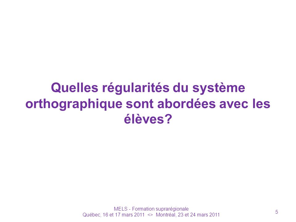 Quelles régularités du système orthographique sont abordées avec les élèves? MELS - Formation suprarégionale Québec, 16 et 17 mars 2011 <> Montréal, 2
