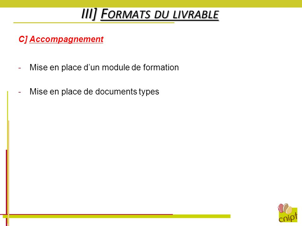 III] F ORMATS DU LIVRABLE C] Accompagnement -Mise en place dun module de formation -Mise en place de documents types