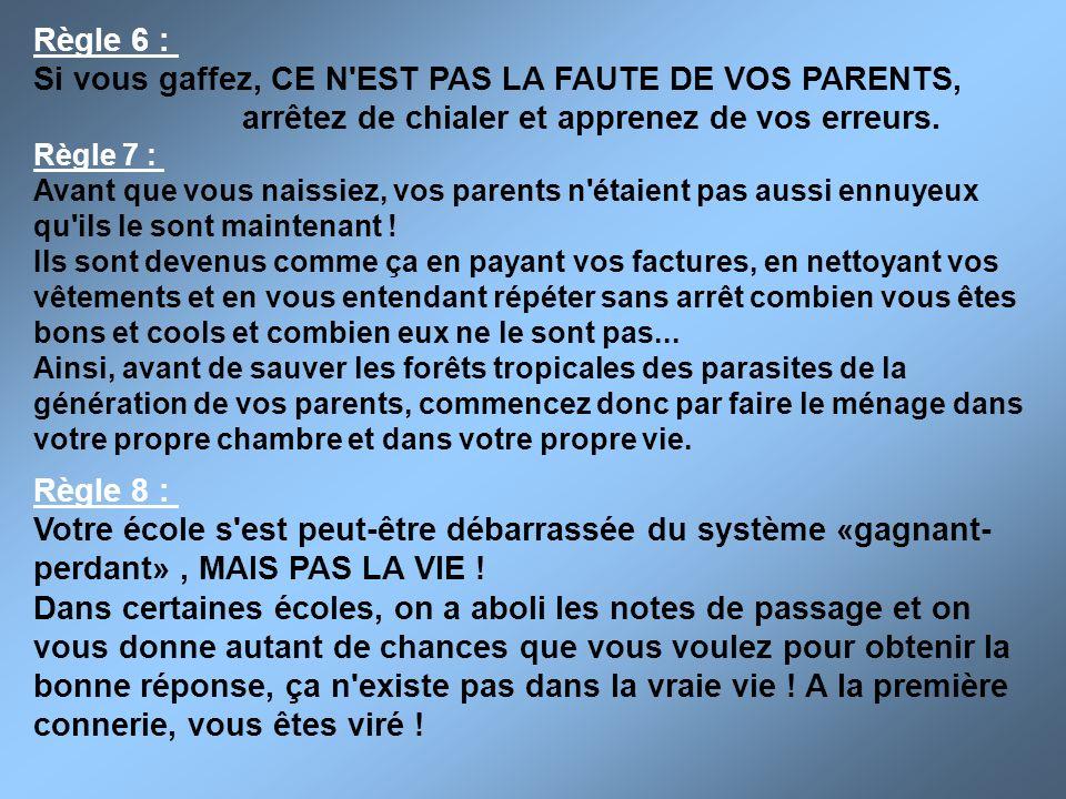 Règle 6 : Si vous gaffez, CE N'EST PAS LA FAUTE DE VOS PARENTS, arrêtez de chialer et apprenez de vos erreurs. Règle 7 : Avant que vous naissiez, vos