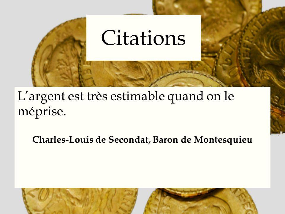 Citations Largent est très estimable quand on le méprise. Charles-Louis de Secondat, Baron de Montesquieu