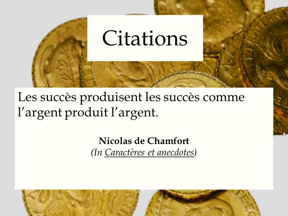 Citations Les succès produisent les succès comme largent produit largent. Nicolas de Chamfort (In Caractères et anecdotes)