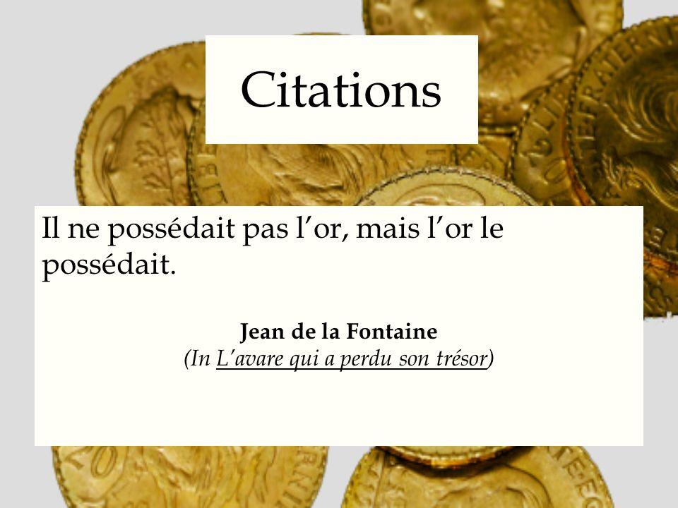 Citations Il ne possédait pas lor, mais lor le possédait. Jean de la Fontaine (In Lavare qui a perdu son trésor)