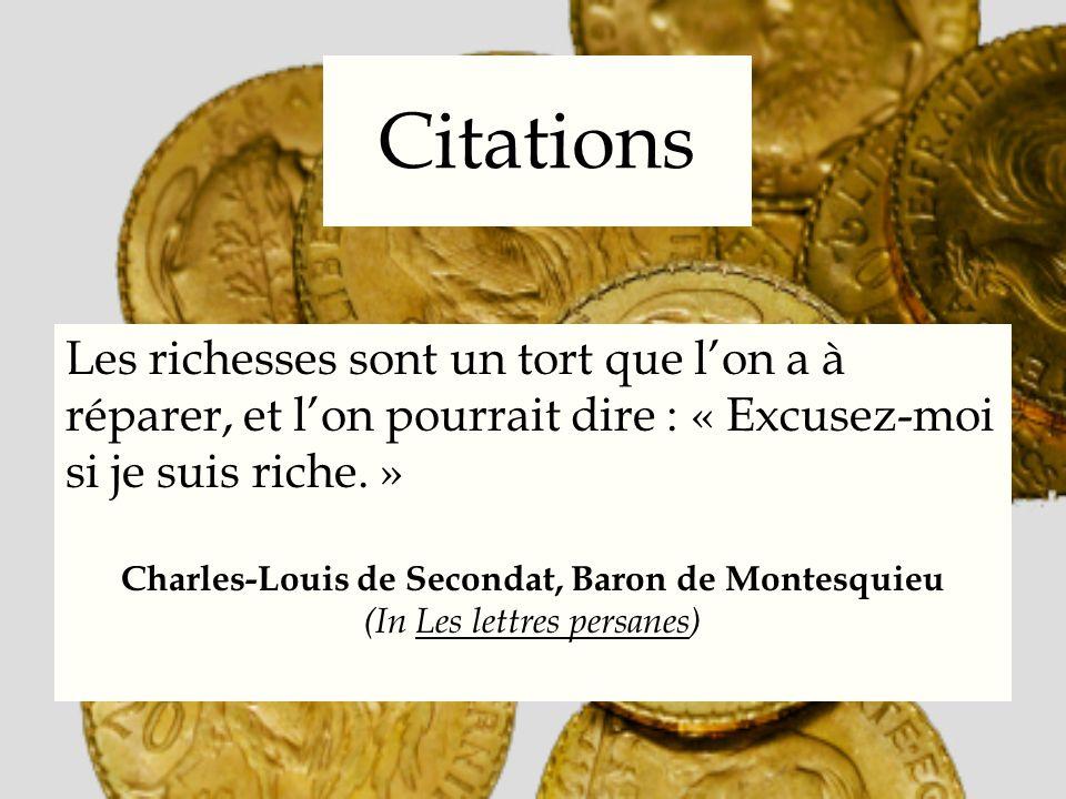 Citations Les richesses sont un tort que lon a à réparer, et lon pourrait dire : « Excusez-moi si je suis riche. » Charles-Louis de Secondat, Baron de