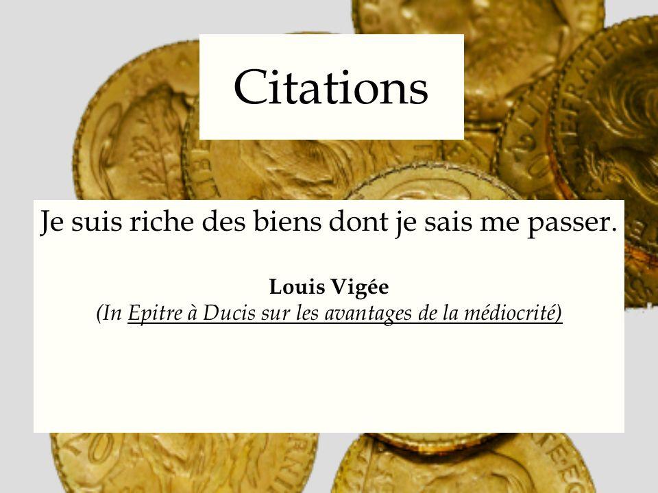 Citations Je suis riche des biens dont je sais me passer. Louis Vigée (In Epitre à Ducis sur les avantages de la médiocrité)
