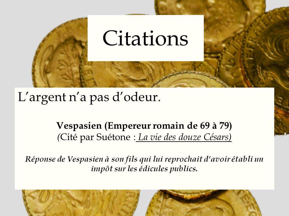 Citations Largent na pas dodeur. Vespasien (Empereur romain de 69 à 79) ( Cité par Suétone : La vie des douze Césars) Réponse de Vespasien à son fils