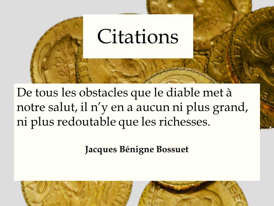 Citations De tous les obstacles que le diable met à notre salut, il ny en a aucun ni plus grand, ni plus redoutable que les richesses. Jacques Bénigne