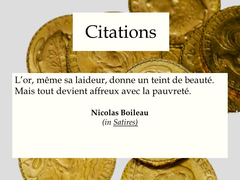 Citations Lor, même sa laideur, donne un teint de beauté. Mais tout devient affreux avec la pauvreté. Nicolas Boileau (in Satires)