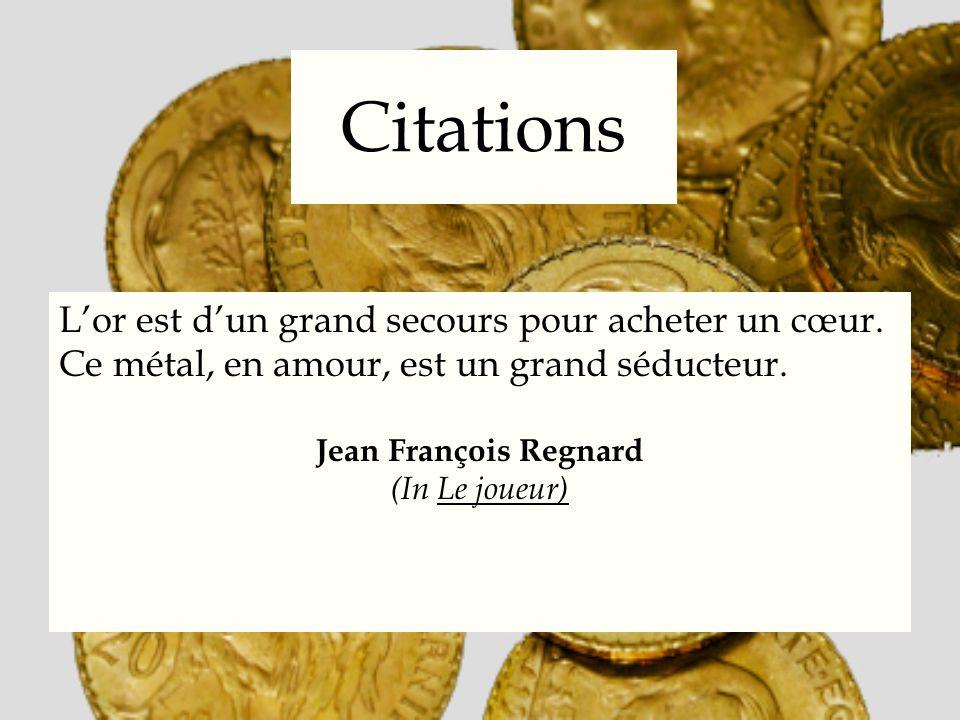 Citations Lor est dun grand secours pour acheter un cœur. Ce métal, en amour, est un grand séducteur. Jean François Regnard (In Le joueur)