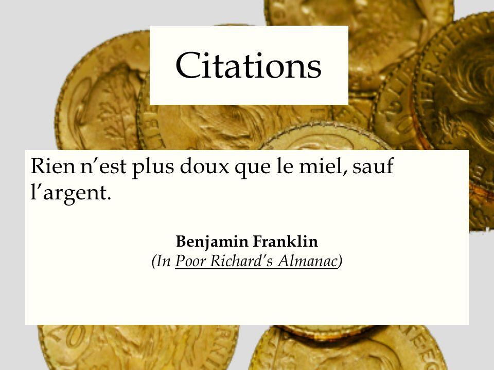 Citations Rien nest plus doux que le miel, sauf largent. Benjamin Franklin (In Poor Richards Almanac)