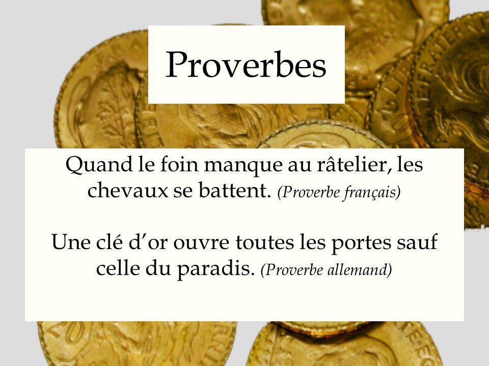 Proverbes Quand le foin manque au râtelier, les chevaux se battent. (Proverbe français) Une clé dor ouvre toutes les portes sauf celle du paradis. (Pr