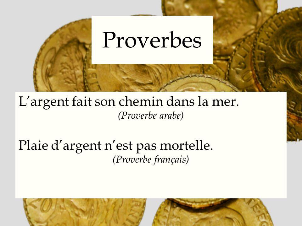 Proverbes Largent fait son chemin dans la mer. (Proverbe arabe) Plaie dargent nest pas mortelle. (Proverbe français)