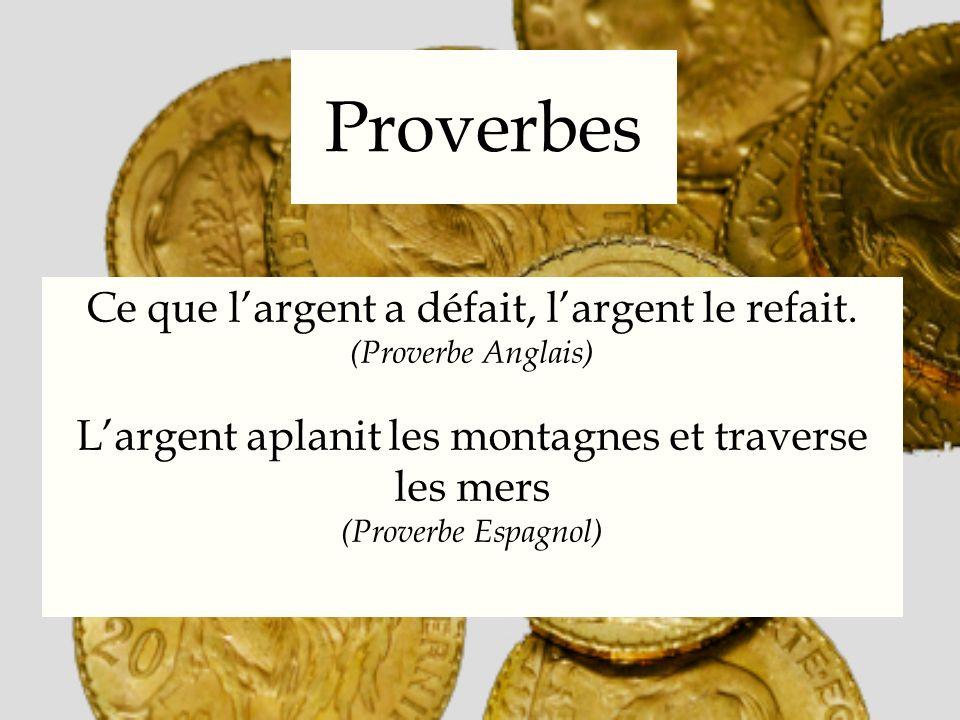 Proverbes Ce que largent a défait, largent le refait. (Proverbe Anglais) Largent aplanit les montagnes et traverse les mers (Proverbe Espagnol)