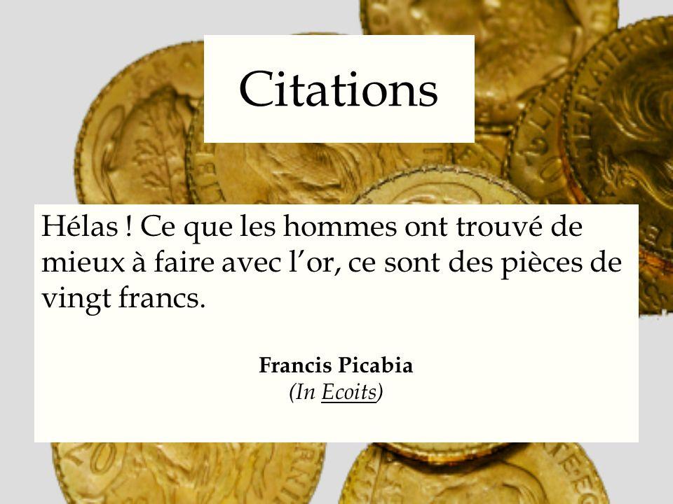 Citations Hélas ! Ce que les hommes ont trouvé de mieux à faire avec lor, ce sont des pièces de vingt francs. Francis Picabia (In Ecoits)