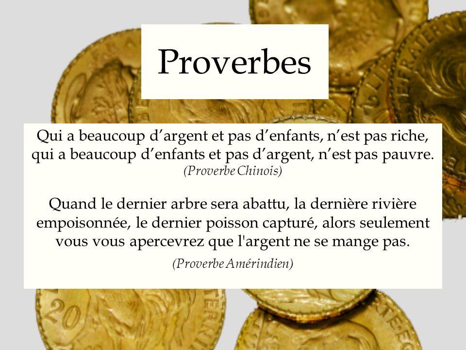 Proverbes Qui a beaucoup dargent et pas denfants, nest pas riche, qui a beaucoup denfants et pas dargent, nest pas pauvre. (Proverbe Chinois) Quand le