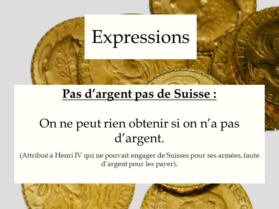Expressions Pas dargent pas de Suisse : On ne peut rien obtenir si on na pas dargent. (Attribué à Henri IV qui ne pouvait engager de Suisses pour ses