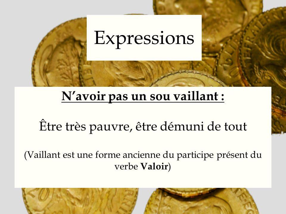 Expressions Navoir pas un sou vaillant : Être très pauvre, être démuni de tout (Vaillant est une forme ancienne du participe présent du verbe Valoir )