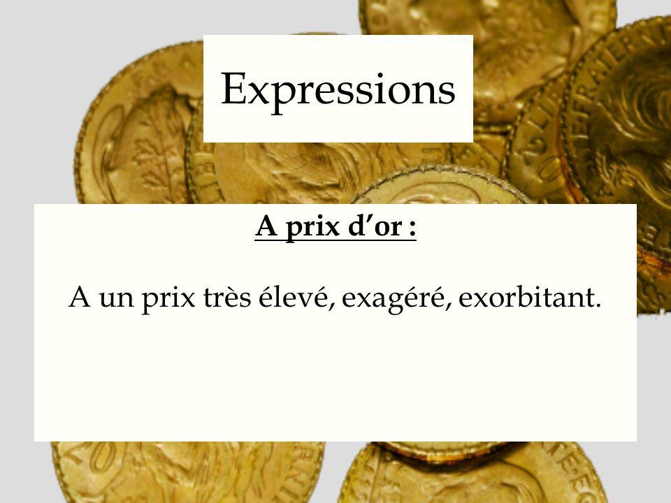 Expressions A prix dor : A un prix très élevé, exagéré, exorbitant.