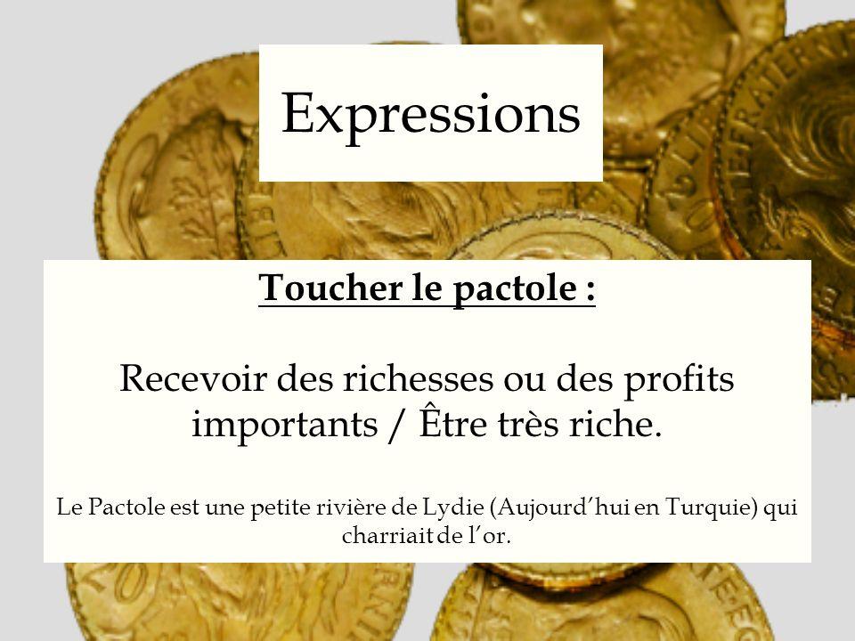 Expressions Toucher le pactole : Recevoir des richesses ou des profits importants / Être très riche. Le Pactole est une petite rivière de Lydie (Aujou