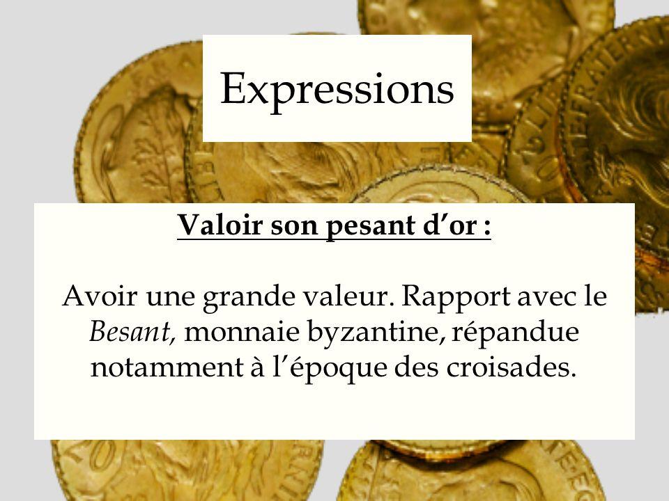 Expressions Valoir son pesant dor : Avoir une grande valeur. Rapport avec le Besant, monnaie byzantine, répandue notamment à lépoque des croisades.