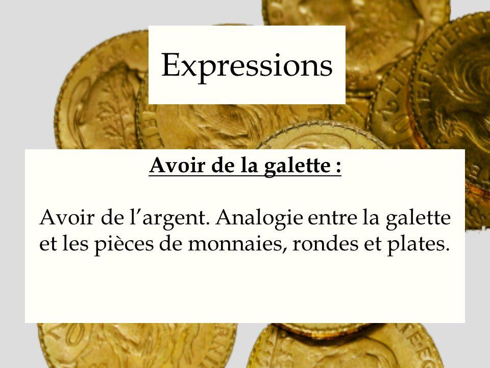 Expressions Avoir de la galette : Avoir de largent. Analogie entre la galette et les pièces de monnaies, rondes et plates.