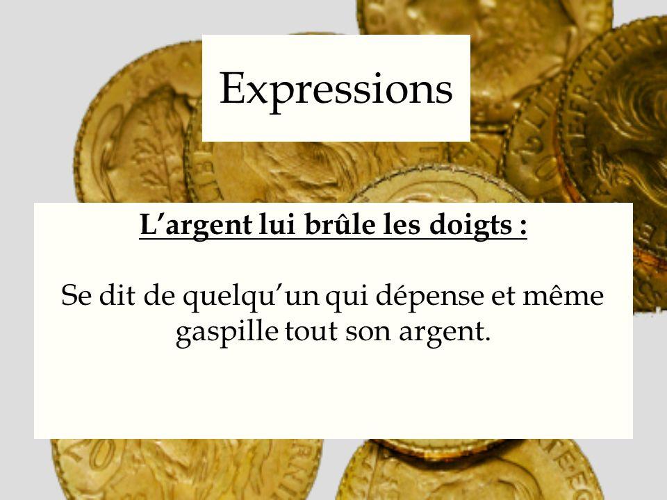 Expressions Largent lui brûle les doigts : Se dit de quelquun qui dépense et même gaspille tout son argent.