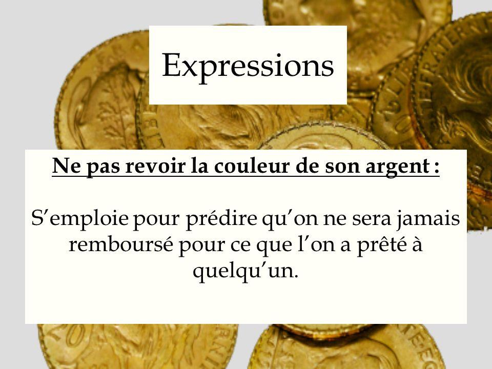 Expressions Ne pas revoir la couleur de son argent : Semploie pour prédire quon ne sera jamais remboursé pour ce que lon a prêté à quelquun.