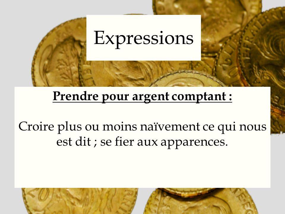Expressions Prendre pour argent comptant : Croire plus ou moins naïvement ce qui nous est dit ; se fier aux apparences.