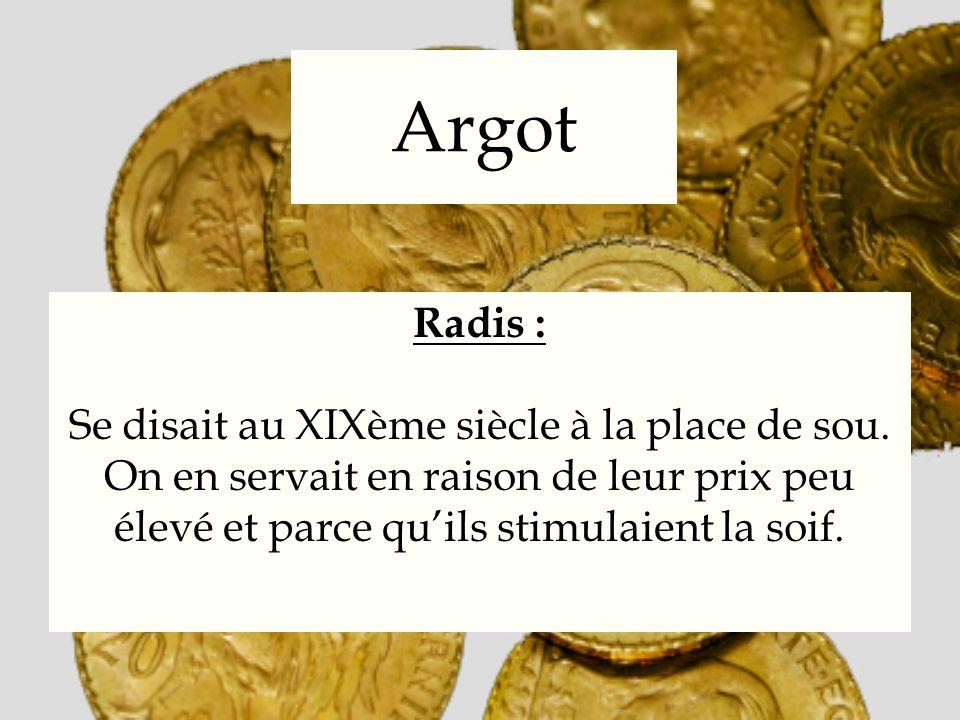 Argot Radis : Se disait au XIXème siècle à la place de sou. On en servait en raison de leur prix peu élevé et parce quils stimulaient la soif.