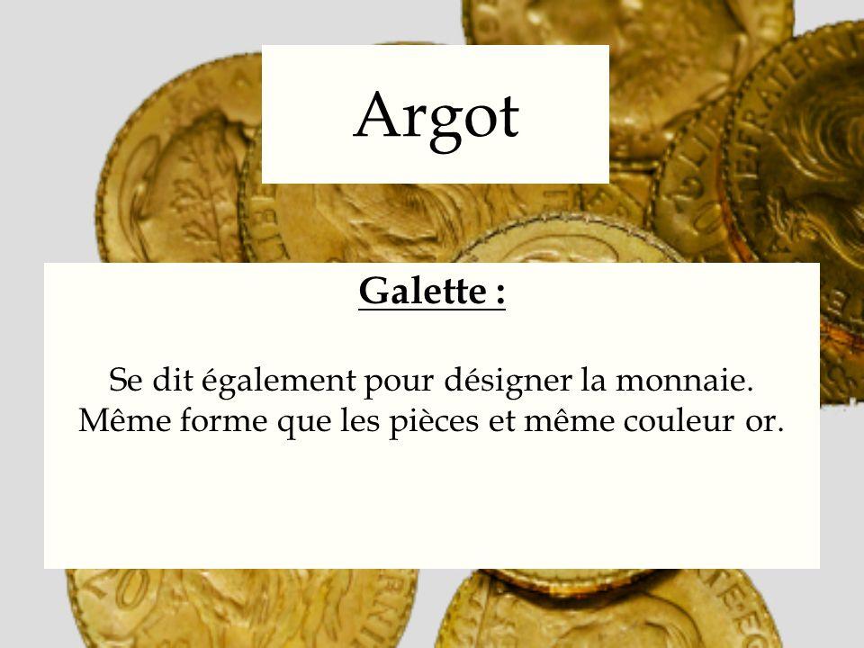 Argot Galette : Se dit également pour désigner la monnaie. Même forme que les pièces et même couleur or.