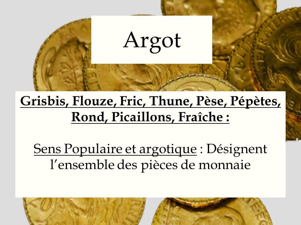 Argot Grisbis, Flouze, Fric, Thune, Pèse, Pépètes, Rond, Picaillons, Fraîche : Sens Populaire et argotique : Désignent lensemble des pièces de monnaie