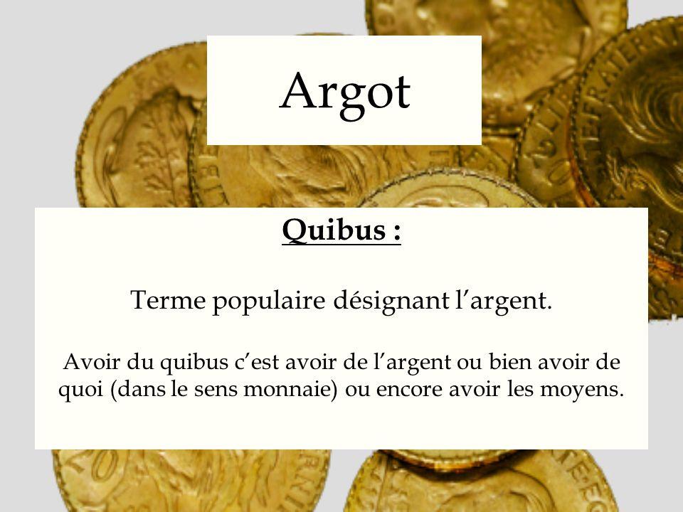 Argot Quibus : Terme populaire désignant largent. Avoir du quibus cest avoir de largent ou bien avoir de quoi (dans le sens monnaie) ou encore avoir l