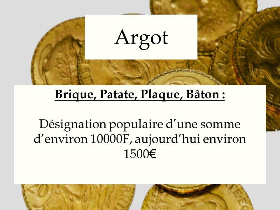 Argot Brique, Patate, Plaque, Bâton : Désignation populaire dune somme denviron 10000F, aujourdhui environ 1500