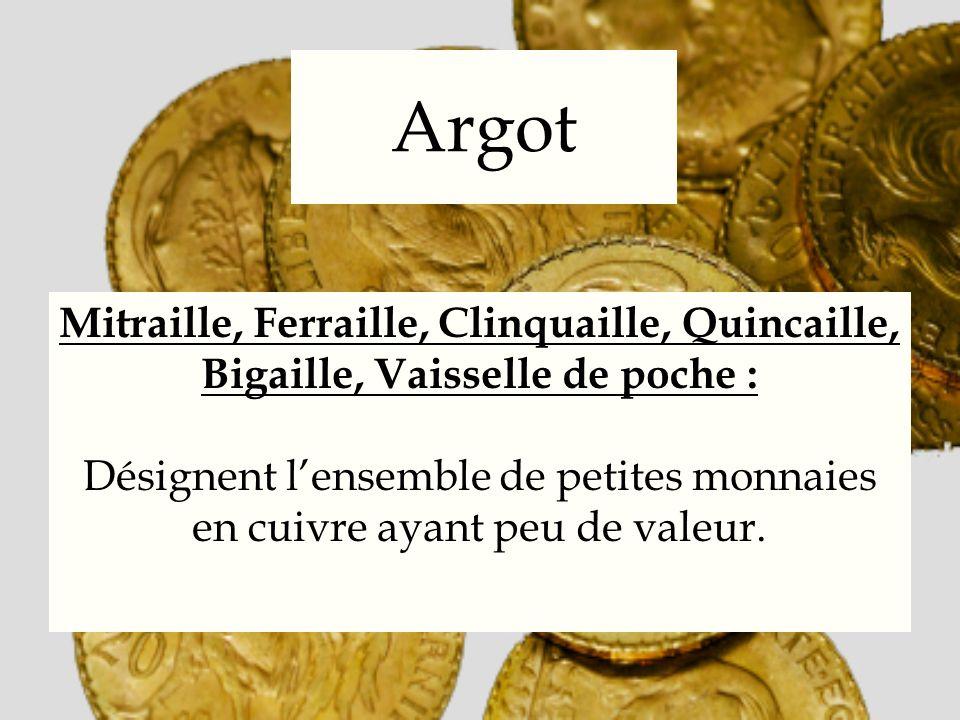 Argot Mitraille, Ferraille, Clinquaille, Quincaille, Bigaille, Vaisselle de poche : Désignent lensemble de petites monnaies en cuivre ayant peu de val